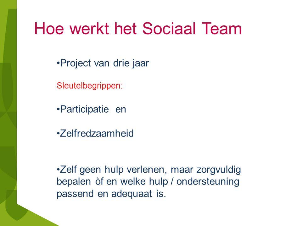 Hoe werkt het Sociaal Team Project van drie jaar Sleutelbegrippen: Participatie en Zelfredzaamheid Zelf geen hulp verlenen, maar zorgvuldig bepalen òf en welke hulp / ondersteuning passend en adequaat is.