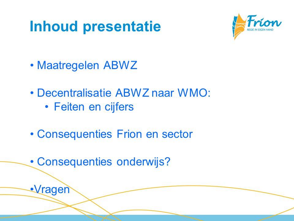 Inhoud presentatie Maatregelen ABWZ Decentralisatie ABWZ naar WMO: Feiten en cijfers Consequenties Frion en sector Consequenties onderwijs? Vragen