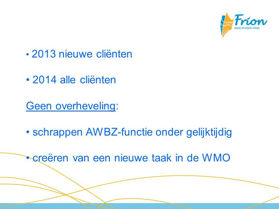 2013 nieuwe cliënten 2014 alle cliënten Geen overheveling: schrappen AWBZ-functie onder gelijktijdig creëren van een nieuwe taak in de WMO