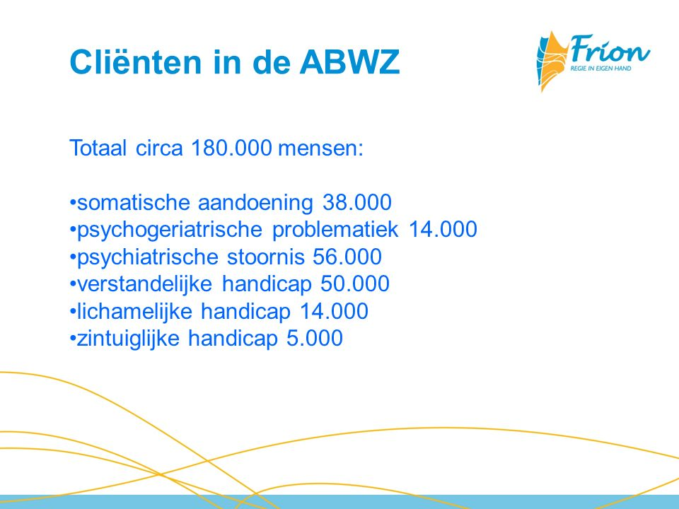 Cliënten in de ABWZ Totaal circa 180.000 mensen: somatische aandoening 38.000 psychogeriatrische problematiek 14.000 psychiatrische stoornis 56.000 ve