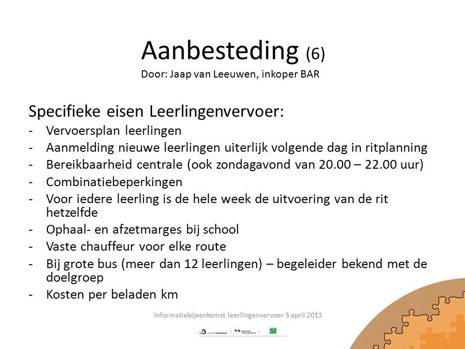 Aanbesteding (6) Specifieke eisen Leerlingenvervoer: -Vervoersplan leerlingen -Aanmelding nieuwe leerlingen uiterlijk volgende dag in ritplanning -Bereikbaarheid centrale (ook zondagavond van 20.00 – 22.00 uur) -Combinatiebeperkingen -Voor iedere leerling is de hele week de uitvoering van de rit hetzelfde -Ophaal- en afzetmarges bij school -Vaste chauffeur voor elke route -Bij grote bus (meer dan 12 leerlingen) – begeleider bekend met de doelgroep -Kosten per beladen km Informatiebijeenkomst leerlingenvervoer 3 april 2013 Door: Jaap van Leeuwen, inkoper BAR
