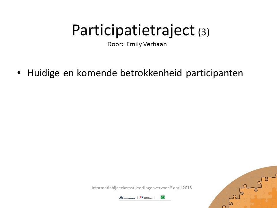 Participatietraject (3) Huidige en komende betrokkenheid participanten Informatiebijeenkomst leerlingenvervoer 3 april 2013 Door: Emily Verbaan