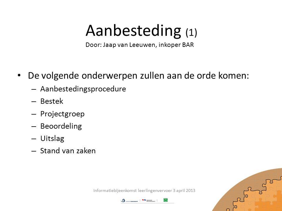 Aanbesteding (1) De volgende onderwerpen zullen aan de orde komen: – Aanbestedingsprocedure – Bestek – Projectgroep – Beoordeling – Uitslag – Stand van zaken Informatiebijeenkomst leerlingenvervoer 3 april 2013 Door: Jaap van Leeuwen, inkoper BAR