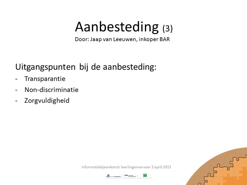 Aanbesteding (3) Uitgangspunten bij de aanbesteding: -Transparantie -Non-discriminatie -Zorgvuldigheid Informatiebijeenkomst leerlingenvervoer 3 april 2013 Door: Jaap van Leeuwen, inkoper BAR
