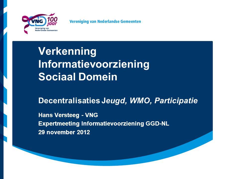 Verkenning Informatievoorziening Sociaal Domein Decentralisaties Jeugd, WMO, Participatie Hans Versteeg - VNG Expertmeeting Informatievoorziening GGD-NL 29 november 2012