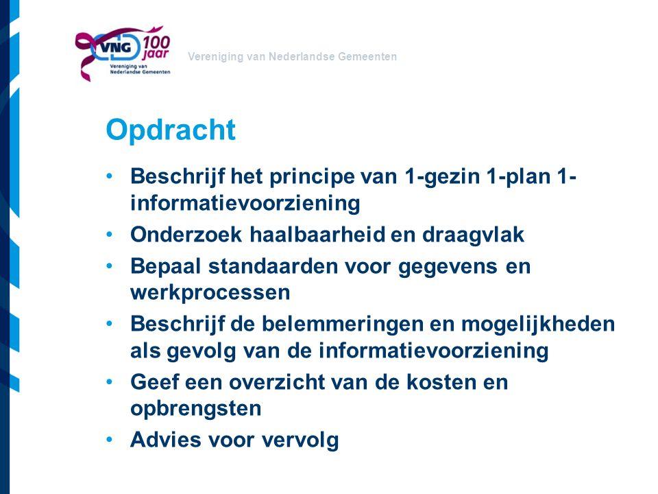 Vereniging van Nederlandse Gemeenten Opdracht Beschrijf het principe van 1-gezin 1-plan 1- informatievoorziening Onderzoek haalbaarheid en draagvlak Bepaal standaarden voor gegevens en werkprocessen Beschrijf de belemmeringen en mogelijkheden als gevolg van de informatievoorziening Geef een overzicht van de kosten en opbrengsten Advies voor vervolg
