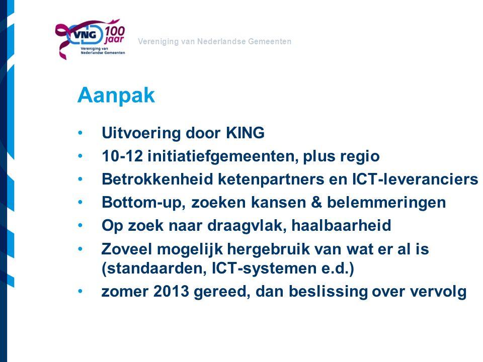 Vereniging van Nederlandse Gemeenten Aanpak Uitvoering door KING 10-12 initiatiefgemeenten, plus regio Betrokkenheid ketenpartners en ICT-leveranciers Bottom-up, zoeken kansen & belemmeringen Op zoek naar draagvlak, haalbaarheid Zoveel mogelijk hergebruik van wat er al is (standaarden, ICT-systemen e.d.) zomer 2013 gereed, dan beslissing over vervolg