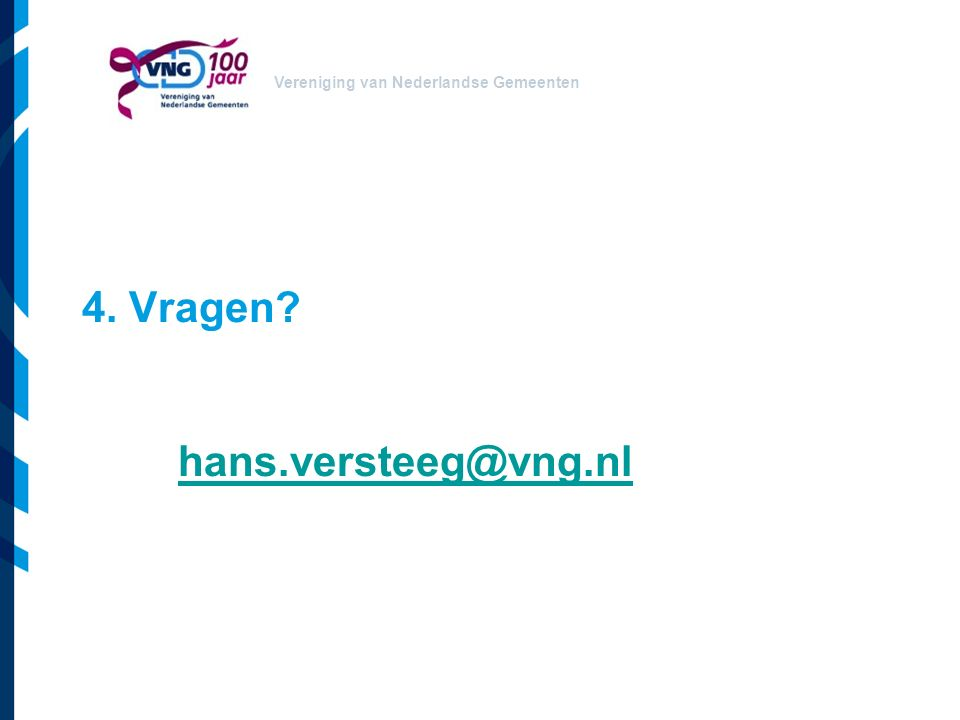 Vereniging van Nederlandse Gemeenten 4. Vragen? hans.versteeg@vng.nl hans.versteeg@vng.nl