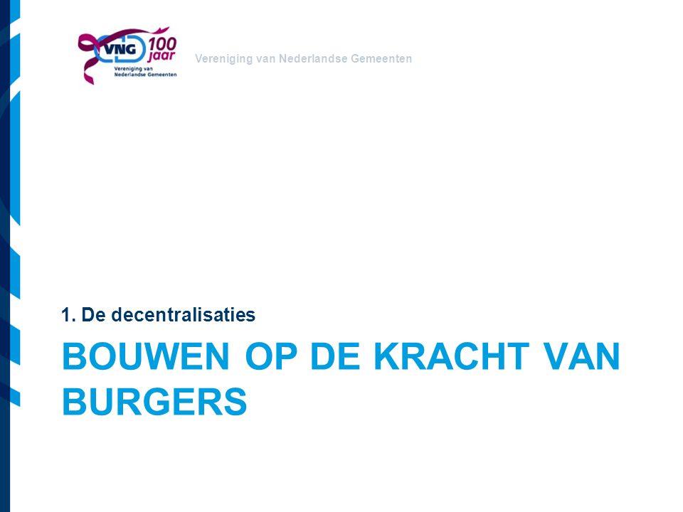 Vereniging van Nederlandse Gemeenten BOUWEN OP DE KRACHT VAN BURGERS 1. De decentralisaties