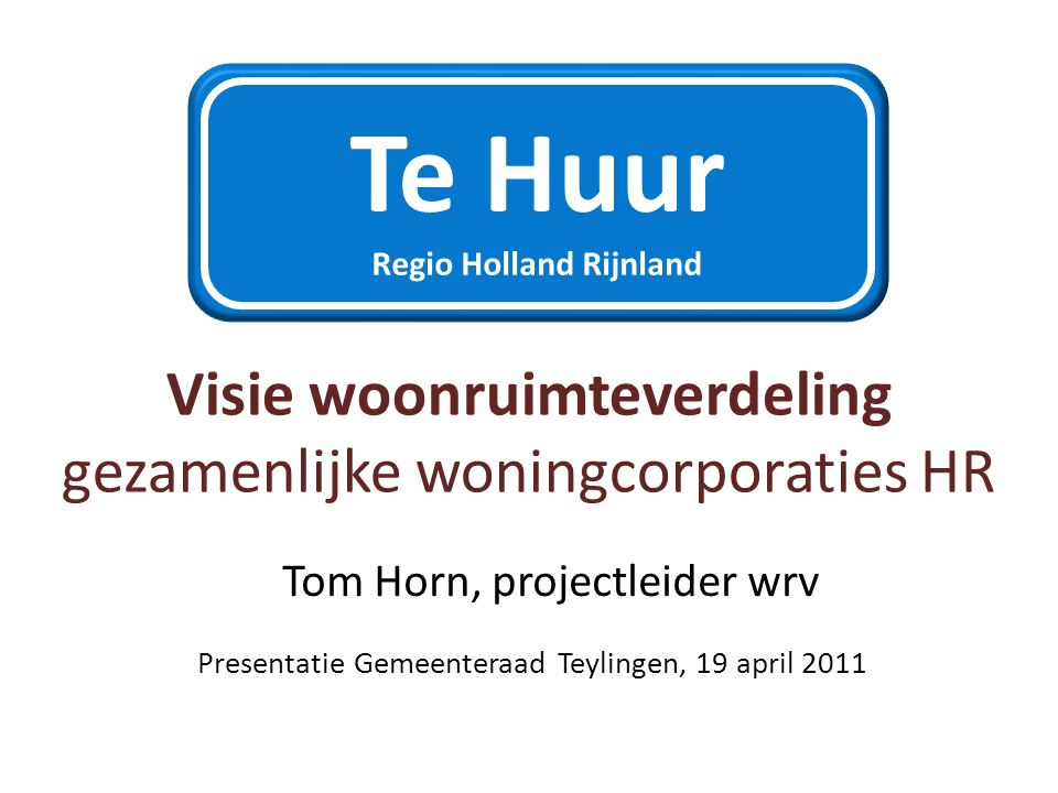 Visie woonruimteverdeling gezamenlijke woningcorporaties HR Presentatie Gemeenteraad Teylingen, 19 april 2011 Te Huur Regio Holland Rijnland Tom Horn, projectleider wrv