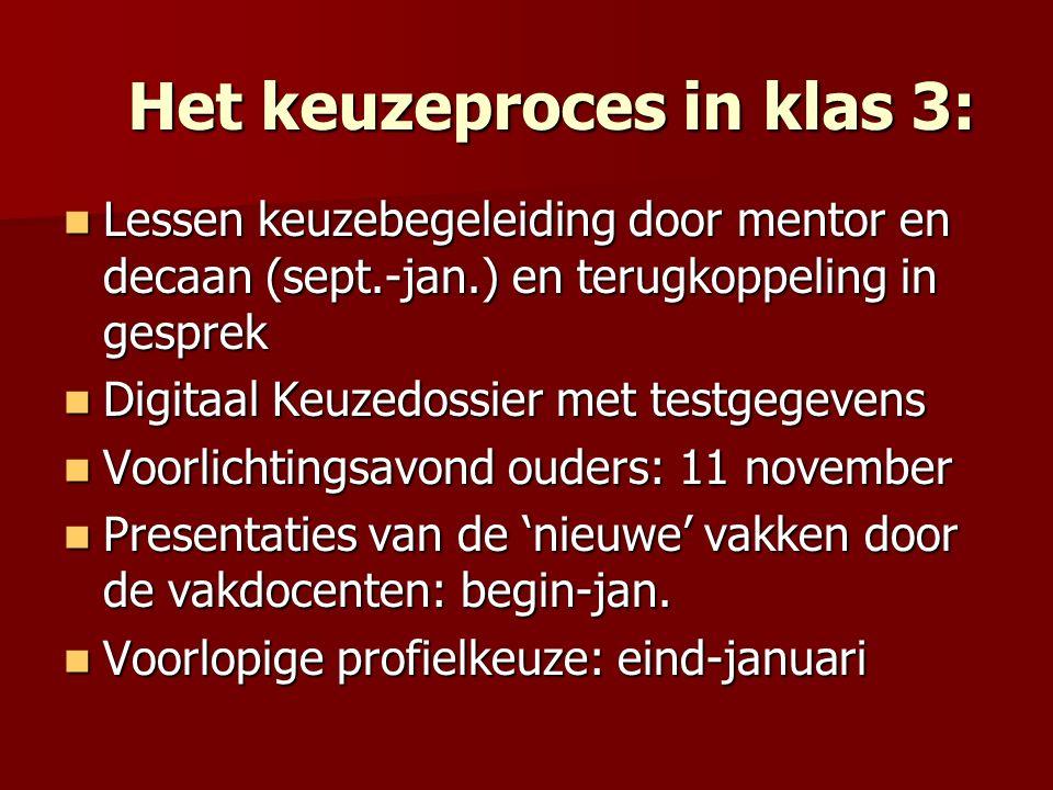 Het keuzeproces in klas 3: Lessen keuzebegeleiding door mentor en decaan (sept.-jan.) en terugkoppeling in gesprek Lessen keuzebegeleiding door mentor en decaan (sept.-jan.) en terugkoppeling in gesprek Digitaal Keuzedossier met testgegevens Digitaal Keuzedossier met testgegevens Voorlichtingsavond ouders: 11 november Voorlichtingsavond ouders: 11 november Presentaties van de 'nieuwe' vakken door de vakdocenten: begin-jan.