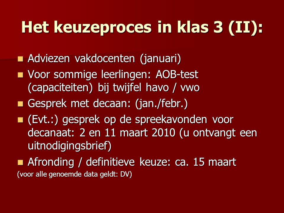 Het keuzeproces in klas 3 (II): Adviezen vakdocenten (januari) Adviezen vakdocenten (januari) Voor sommige leerlingen: AOB-test (capaciteiten) bij twijfel havo / vwo Voor sommige leerlingen: AOB-test (capaciteiten) bij twijfel havo / vwo Gesprek met decaan: (jan./febr.) Gesprek met decaan: (jan./febr.) (Evt.:) gesprek op de spreekavonden voor decanaat: 2 en 11 maart 2010 (u ontvangt een uitnodigingsbrief) (Evt.:) gesprek op de spreekavonden voor decanaat: 2 en 11 maart 2010 (u ontvangt een uitnodigingsbrief) Afronding / definitieve keuze: ca.
