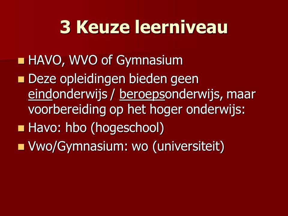 3 Keuze leerniveau HAVO, WVO of Gymnasium HAVO, WVO of Gymnasium Deze opleidingen bieden geen eindonderwijs / beroepsonderwijs, maar voorbereiding op het hoger onderwijs: Deze opleidingen bieden geen eindonderwijs / beroepsonderwijs, maar voorbereiding op het hoger onderwijs: Havo: hbo (hogeschool) Havo: hbo (hogeschool) Vwo/Gymnasium: wo (universiteit) Vwo/Gymnasium: wo (universiteit)