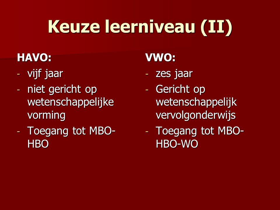 Keuze leerniveau (II) HAVO: - vijf jaar - niet gericht op wetenschappelijke vorming - Toegang tot MBO- HBO VWO: - zes jaar - Gericht op wetenschappelijk vervolgonderwijs - Toegang tot MBO- HBO-WO