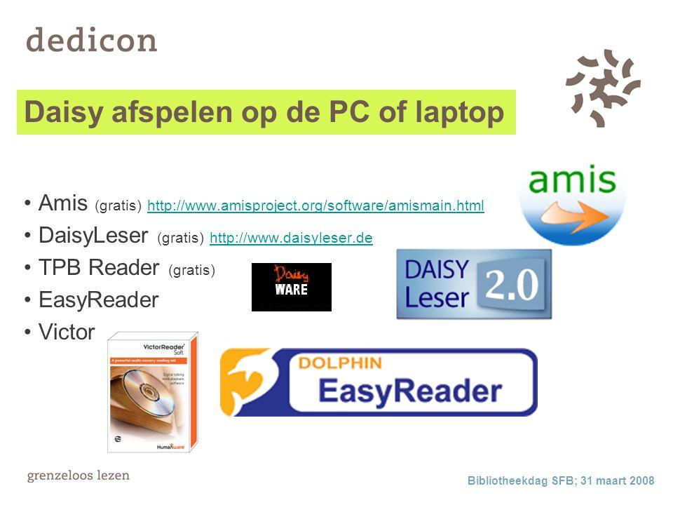 Bibliotheekdag SFB; 31 maart 2008 Daisy afspelen op de PC of laptop Amis (gratis) http://www.amisproject.org/software/amismain.html http://www.amisproject.org/software/amismain.html DaisyLeser (gratis) http://www.daisyleser.de http://www.daisyleser.de TPB Reader (gratis) EasyReader Victor soft