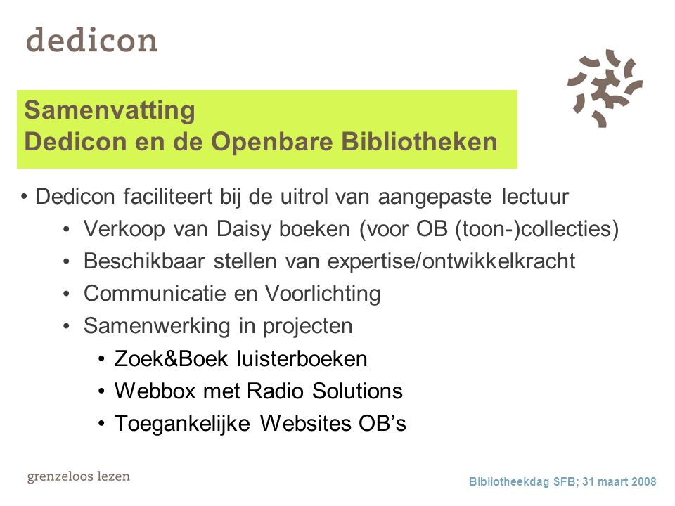 Samenvatting Dedicon en de Openbare Bibliotheken Dedicon faciliteert bij de uitrol van aangepaste lectuur Verkoop van Daisy boeken (voor OB (toon-)collecties) Beschikbaar stellen van expertise/ontwikkelkracht Communicatie en Voorlichting Samenwerking in projecten Zoek&Boek luisterboeken Webbox met Radio Solutions Toegankelijke Websites OB's