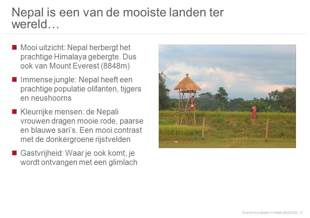 Overzicht projecten in Nepal 2008/2009/ 4 …maar ook een van de armste landen ter wereld Nepal in cijfers 8 maal de grootte van Nederland 23 miljoen inwoners Burgeroorlog (1996-2006) kost >10.000 levens In 2007 komt de guerrilla oorlog tot een einde en krijgen de Maoïsten een leidende rol in de regering van Nepal Gemiddeld inkomen ~ € 200/jaar 42% van de bevolking is werkeloos 47% is analfabeet en zal dit ook blijven 12.000 kinderen zijn het slachtoffer van prostitutie en kinderarbeid Kathmandu alleen heeft >12.000 wezen die op straat leven 6.5% van de baby s sterven in het eerste jaar na hun geboorte door de slechte gezondheidszorg Er zijn slechts 2,5 artsen per 100.000 inwoners