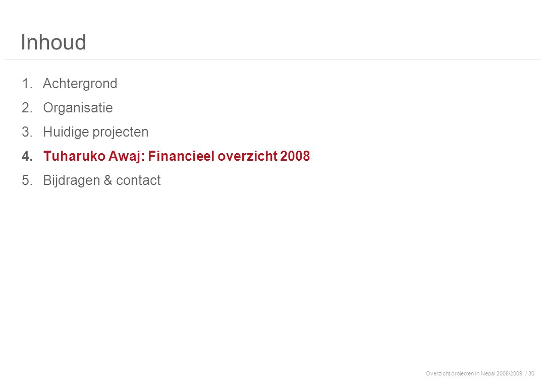 Overzicht projecten in Nepal 2008/2009/ 30 Inhoud 1.Achtergrond 2.Organisatie 3.Huidige projecten 4.Tuharuko Awaj: Financieel overzicht 2008 5.Bijdrag