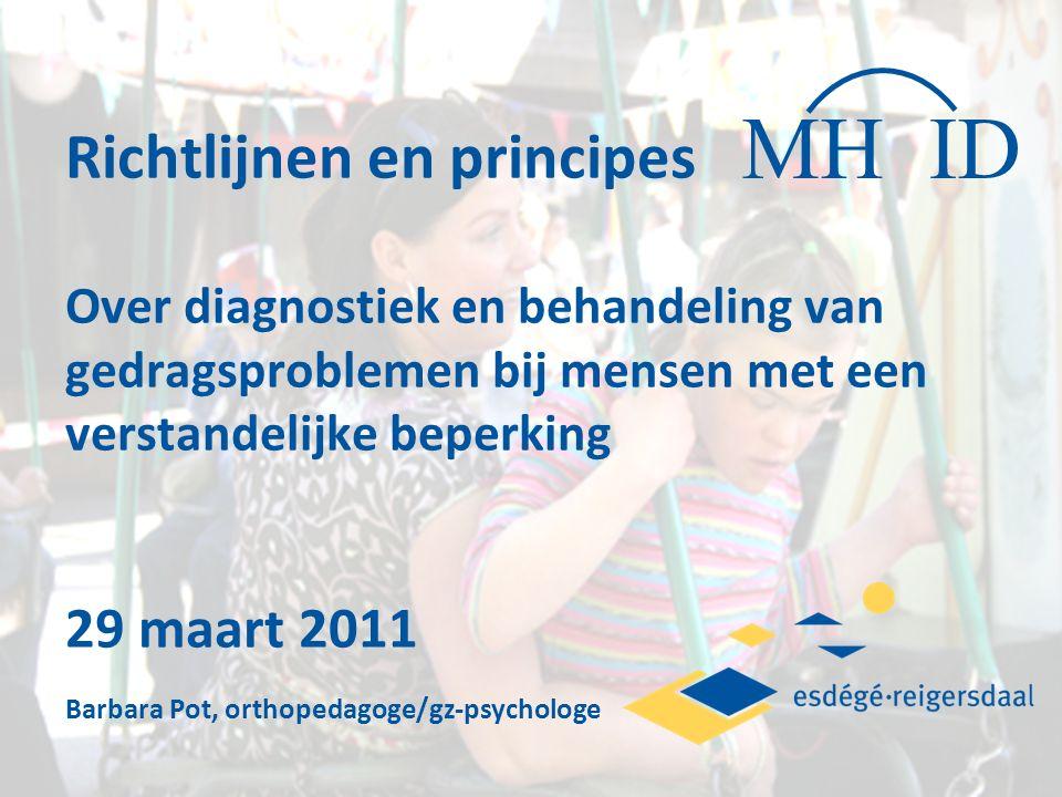 Richtlijnen en principes Over diagnostiek en behandeling van gedragsproblemen bij mensen met een verstandelijke beperking 29 maart 2011 Barbara Pot, orthopedagoge/gz-psychologe MH ID