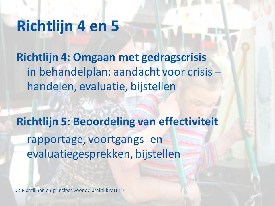 Richtlijn 4 en 5 Richtlijn 4: Omgaan met gedragscrisis in behandelplan: aandacht voor crisis – handelen, evaluatie, bijstellen Richtlijn 5: Beoordeling van effectiviteit rapportage, voortgangs- en evaluatiegesprekken, bijstellen uit Richtlijnen en principes voor de praktijk MH ID