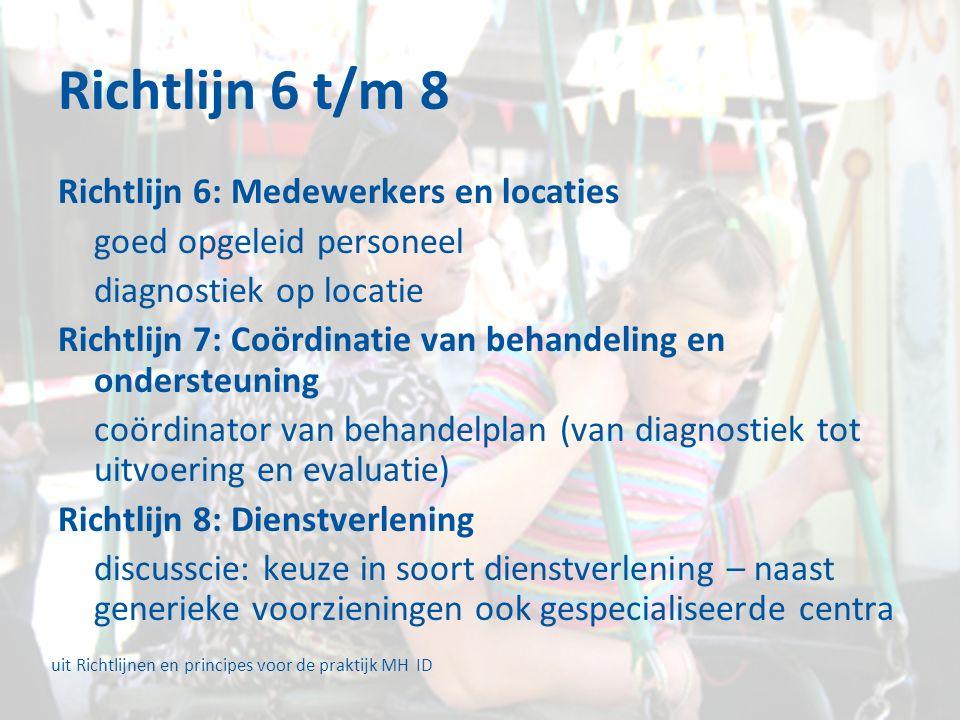 Richtlijn 6 t/m 8 Richtlijn 6: Medewerkers en locaties goed opgeleid personeel diagnostiek op locatie Richtlijn 7: Coördinatie van behandeling en ondersteuning coördinator van behandelplan (van diagnostiek tot uitvoering en evaluatie) Richtlijn 8: Dienstverlening discusscie: keuze in soort dienstverlening – naast generieke voorzieningen ook gespecialiseerde centra uit Richtlijnen en principes voor de praktijk MH ID