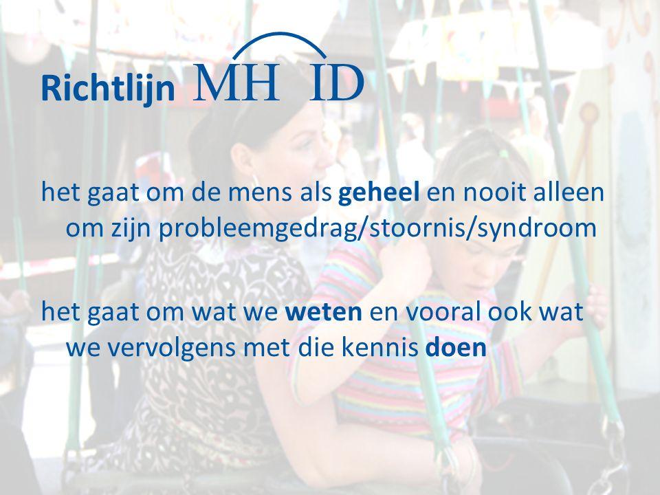 Richtlijn het gaat om de mens als geheel en nooit alleen om zijn probleemgedrag/stoornis/syndroom het gaat om wat we weten en vooral ook wat we vervolgens met die kennis doen MH ID