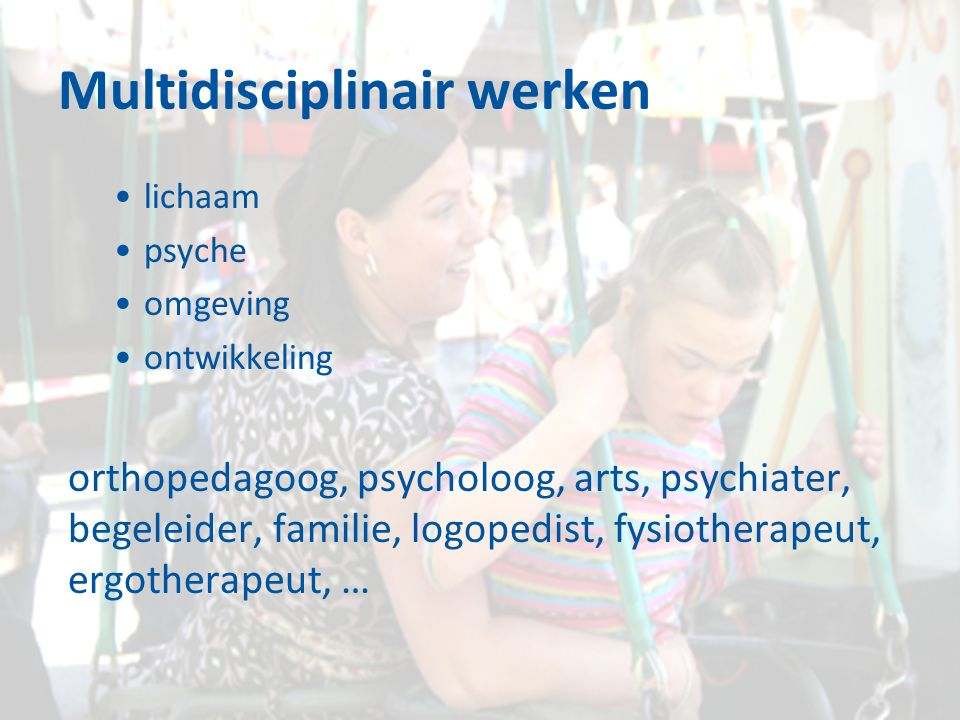 Multidisciplinair werken lichaam psyche omgeving ontwikkeling orthopedagoog, psycholoog, arts, psychiater, begeleider, familie, logopedist, fysiothera