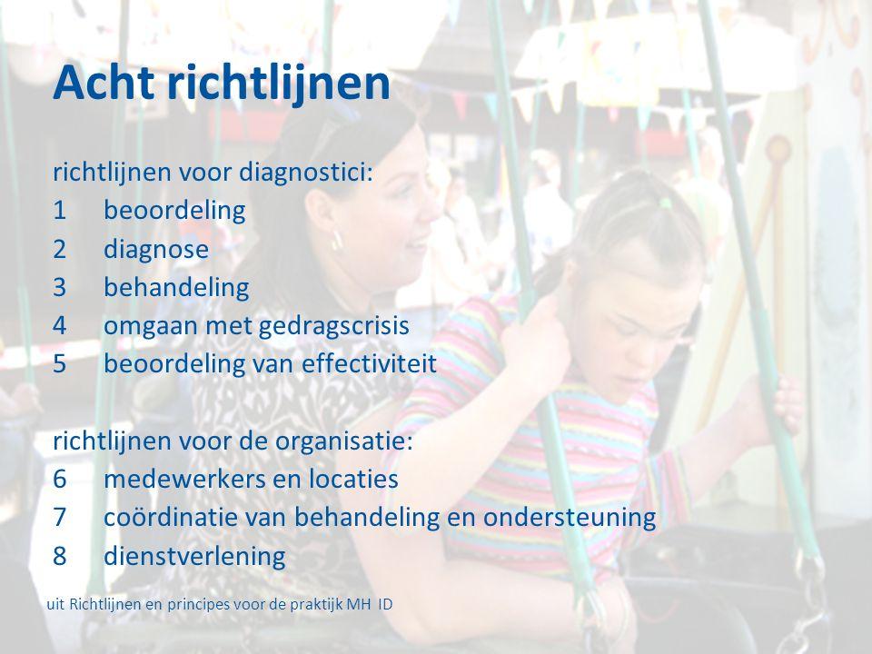 Acht richtlijnen richtlijnen voor diagnostici: 1beoordeling 2diagnose 3behandeling 4omgaan met gedragscrisis 5beoordeling van effectiviteit richtlijnen voor de organisatie: 6medewerkers en locaties 7coördinatie van behandeling en ondersteuning 8dienstverlening uit Richtlijnen en principes voor de praktijk MH ID