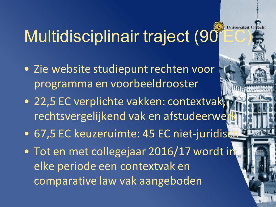 Multidisciplinair traject (90 EC) Zie website studiepunt rechten voor programma en voorbeeldrooster 22,5 EC verplichte vakken: contextvak, rechtsvergelijkend vak en afstudeerwerk 67,5 EC keuzeruimte: 45 EC niet-juridisch Tot en met collegejaar 2016/17 wordt in elke periode een contextvak en comparative law vak aangeboden