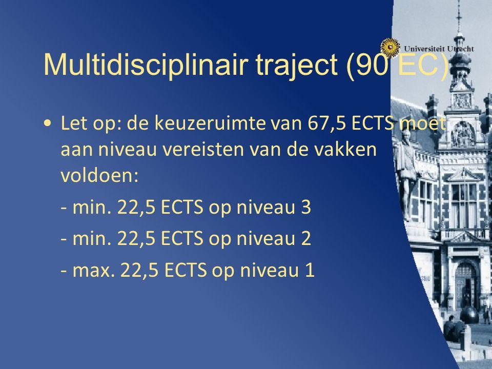 Multidisciplinair traject (90 EC) Let op: de keuzeruimte van 67,5 ECTS moet aan niveau vereisten van de vakken voldoen: - min.