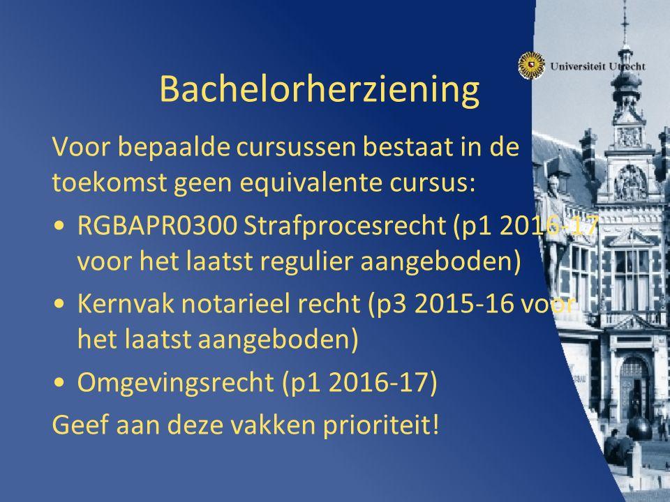 Bachelorherziening Voor bepaalde cursussen bestaat in de toekomst geen equivalente cursus: RGBAPR0300 Strafprocesrecht (p1 2016-17 voor het laatst regulier aangeboden) Kernvak notarieel recht (p3 2015-16 voor het laatst aangeboden) Omgevingsrecht (p1 2016-17) Geef aan deze vakken prioriteit!