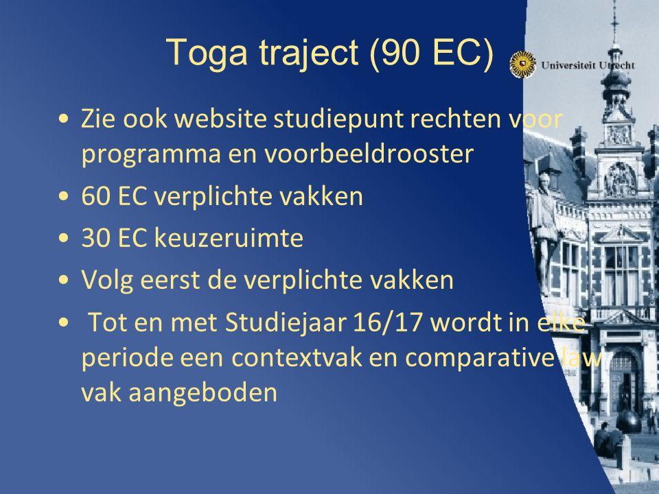 Toga traject (90 EC) Zie ook website studiepunt rechten voor programma en voorbeeldrooster 60 EC verplichte vakken 30 EC keuzeruimte Volg eerst de verplichte vakken Tot en met Studiejaar 16/17 wordt in elke periode een contextvak en comparative law vak aangeboden
