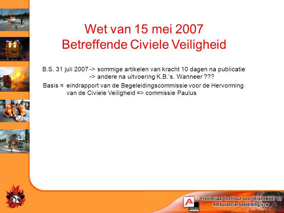 Wet van 15 mei 2007 Betreffende Civiele Veiligheid B.S. 31 juli 2007-> sommige artikelen van kracht 10 dagen na publicatie -> andere na uitvoering K.B