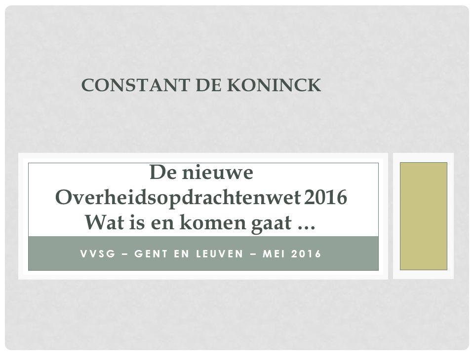 VVSG – GENT EN LEUVEN – MEI 2016 CONSTANT DE KONINCK De nieuwe Overheidsopdrachtenwet 2016 Wat is en komen gaat …