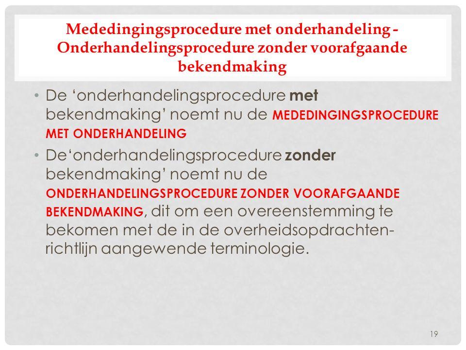 Mededingingsprocedure met onderhandeling - Onderhandelingsprocedure zonder voorafgaande bekendmaking De 'onderhandelingsprocedure met bekendmaking' noemt nu de MEDEDINGINGSPROCEDURE MET ONDERHANDELING De'onderhandelingsprocedure zonder bekendmaking' noemt nu de ONDERHANDELINGSPROCEDURE ZONDER VOORAFGAANDE BEKENDMAKING, dit om een overeenstemming te bekomen met de in de overheidsopdrachten- richtlijn aangewende terminologie.