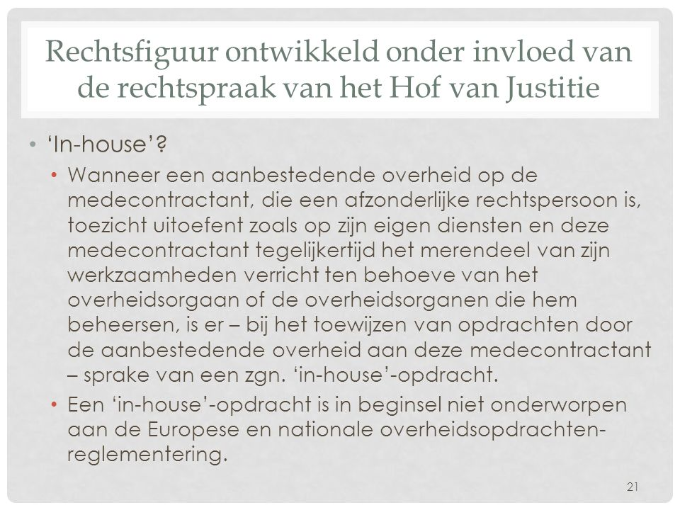 Rechtsfiguur ontwikkeld onder invloed van de rechtspraak van het Hof van Justitie 'In-house'.