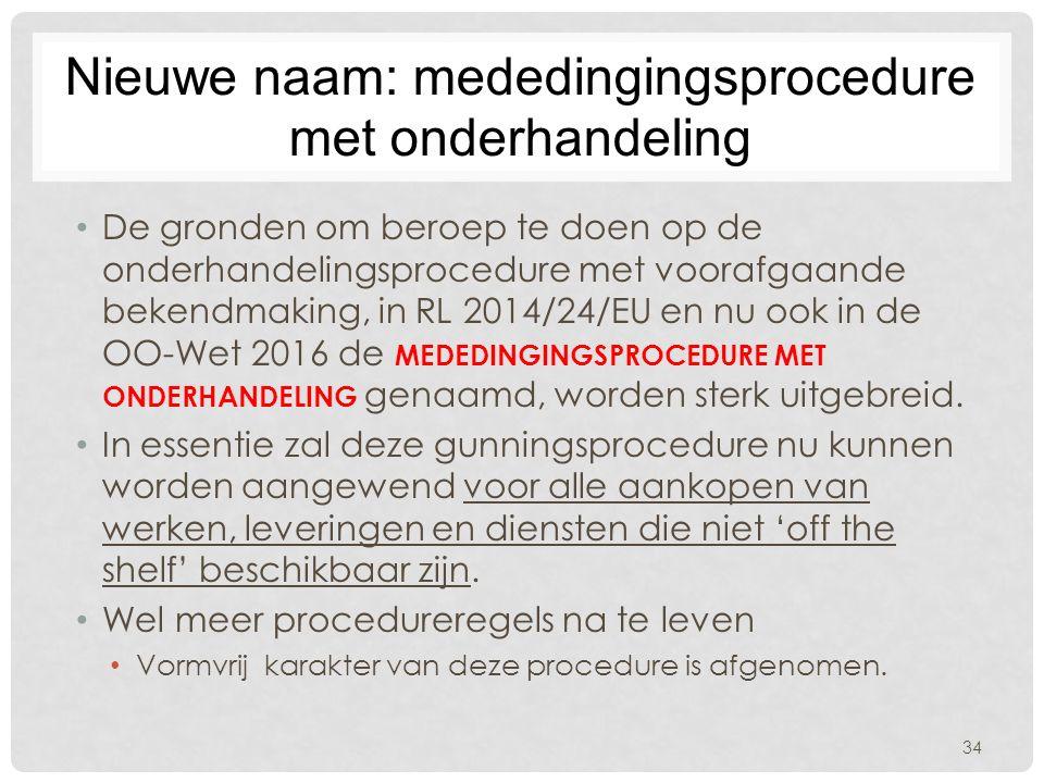 Nieuwe naam: mededingingsprocedure met onderhandeling De gronden om beroep te doen op de onderhandelingsprocedure met voorafgaande bekendmaking, in RL 2014/24/EU en nu ook in de OO-Wet 2016 de MEDEDINGINGSPROCEDURE MET ONDERHANDELING genaamd, worden sterk uitgebreid.