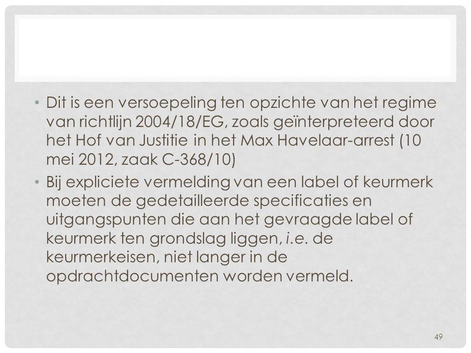 Dit is een versoepeling ten opzichte van het regime van richtlijn 2004/18/EG, zoals geïnterpreteerd door het Hof van Justitie in het Max Havelaar-arrest (10 mei 2012, zaak C-368/10) Bij expliciete vermelding van een label of keurmerk moeten de gedetailleerde specificaties en uitgangspunten die aan het gevraagde label of keurmerk ten grondslag liggen, i.e.