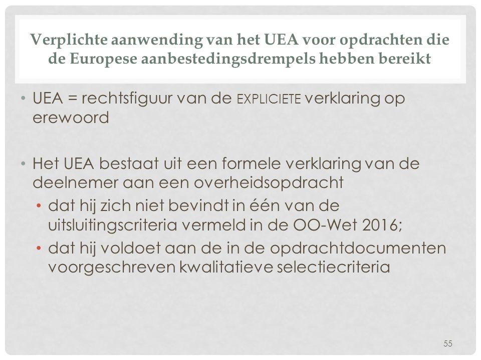 Verplichte aanwending van het UEA voor opdrachten die de Europese aanbestedingsdrempels hebben bereikt UEA = rechtsfiguur van de EXPLICIETE verklaring op erewoord Het UEA bestaat uit een formele verklaring van de deelnemer aan een overheidsopdracht dat hij zich niet bevindt in één van de uitsluitingscriteria vermeld in de OO-Wet 2016; dat hij voldoet aan de in de opdrachtdocumenten voorgeschreven kwalitatieve selectiecriteria 55
