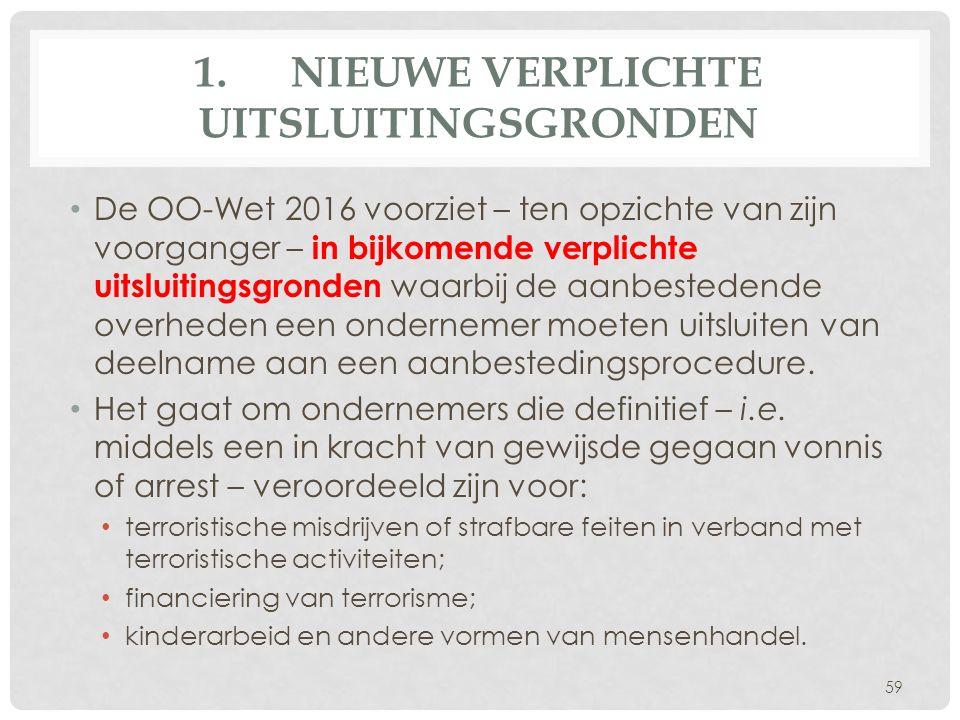 1.NIEUWE VERPLICHTE UITSLUITINGSGRONDEN De OO-Wet 2016 voorziet – ten opzichte van zijn voorganger – in bijkomende verplichte uitsluitingsgronden waarbij de aanbestedende overheden een ondernemer moeten uitsluiten van deelname aan een aanbestedingsprocedure.