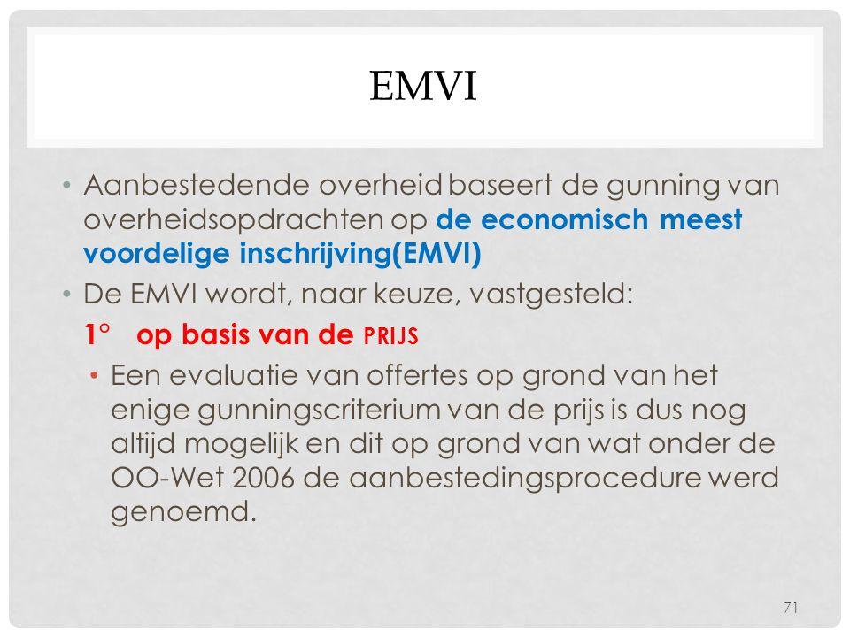 EMVI Aanbestedende overheid baseert de gunning van overheidsopdrachten op de economisch meest voordelige inschrijving(EMVI) De EMVI wordt, naar keuze, vastgesteld: 1° op basis van de PRIJS Een evaluatie van offertes op grond van het enige gunningscriterium van de prijs is dus nog altijd mogelijk en dit op grond van wat onder de OO-Wet 2006 de aanbestedingsprocedure werd genoemd.
