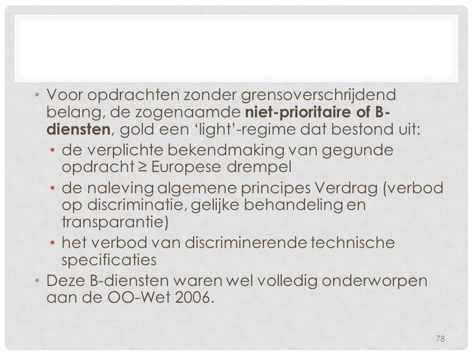 Voor opdrachten zonder grensoverschrijdend belang, de zogenaamde niet-prioritaire of B- diensten, gold een 'light'-regime dat bestond uit: de verplichte bekendmaking van gegunde opdracht ≥ Europese drempel de naleving algemene principes Verdrag (verbod op discriminatie, gelijke behandeling en transparantie) het verbod van discriminerende technische specificaties Deze B-diensten waren wel volledig onderworpen aan de OO-Wet 2006.