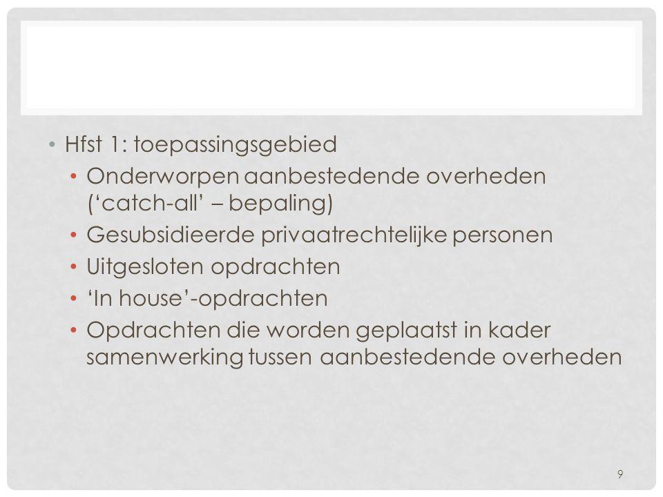 Hfst 1: toepassingsgebied Onderworpen aanbestedende overheden ('catch-all' – bepaling) Gesubsidieerde privaatrechtelijke personen Uitgesloten opdrachten 'In house'-opdrachten Opdrachten die worden geplaatst in kader samenwerking tussen aanbestedende overheden 9