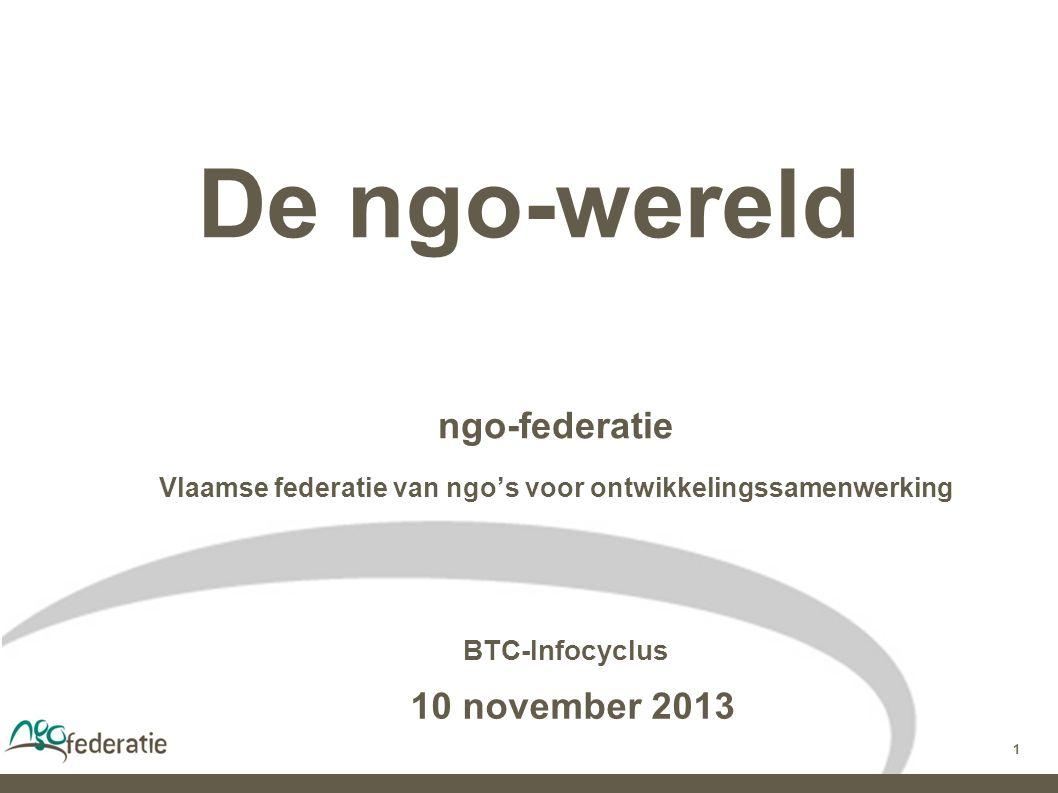 1 De ngo-wereld ngo-federatie Vlaamse federatie van ngo's voor ontwikkelingssamenwerking BTC-Infocyclus 10 november 2013