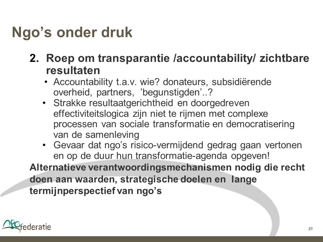 29 Ngo's onder druk 2.Roep om transparantie /accountability/ zichtbare resultaten Accountability t.a.v.