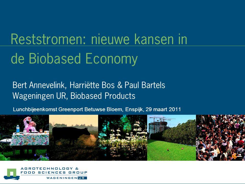 Reststromen: nieuwe kansen in de Biobased Economy Bert Annevelink, Harriëtte Bos & Paul Bartels Wageningen UR, Biobased Products Lunchbijeenkomst Greenport Betuwse Bloem, Enspijk, 29 maart 2011