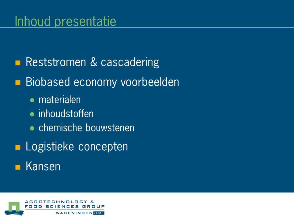 Inhoud presentatie Reststromen & cascadering Biobased economy voorbeelden materialen inhoudstoffen chemische bouwstenen Logistieke concepten Kansen