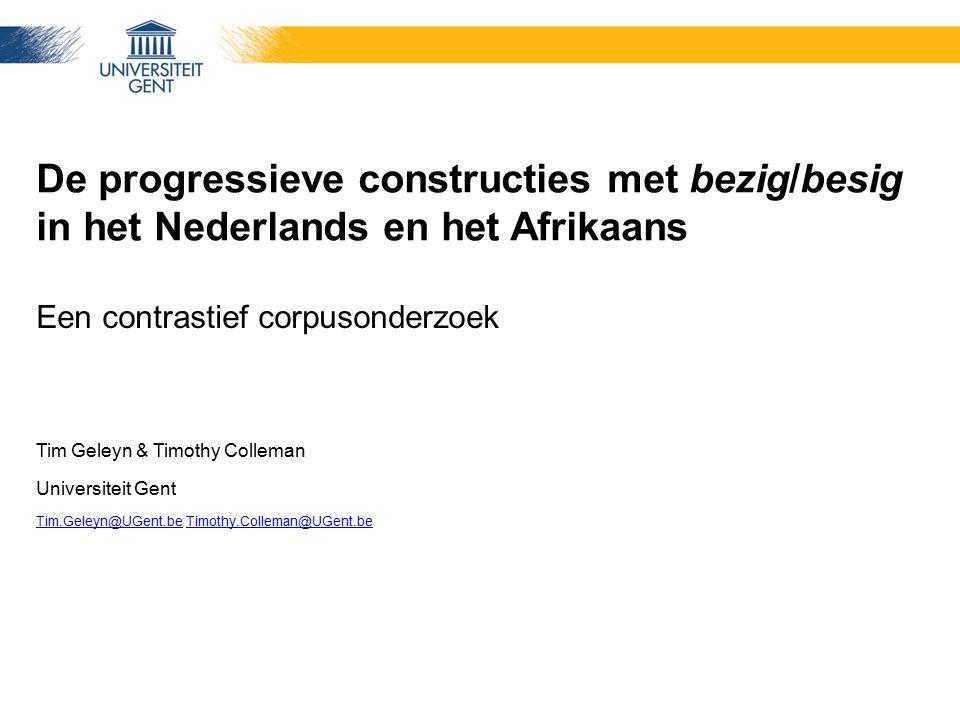 De progressieve constructies met bezig/besig in het Nederlands en het Afrikaans Een contrastief corpusonderzoek Tim Geleyn & Timothy Colleman Universi
