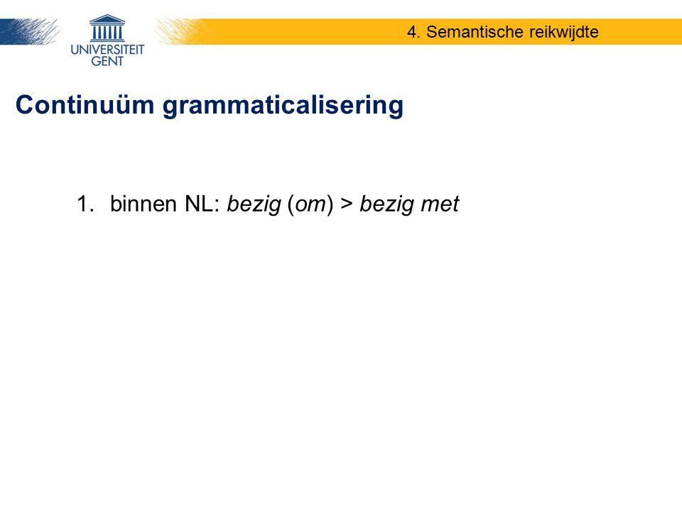 Continuüm grammaticalisering 4. Semantische reikwijdte 1.binnen NL: bezig (om) > bezig met