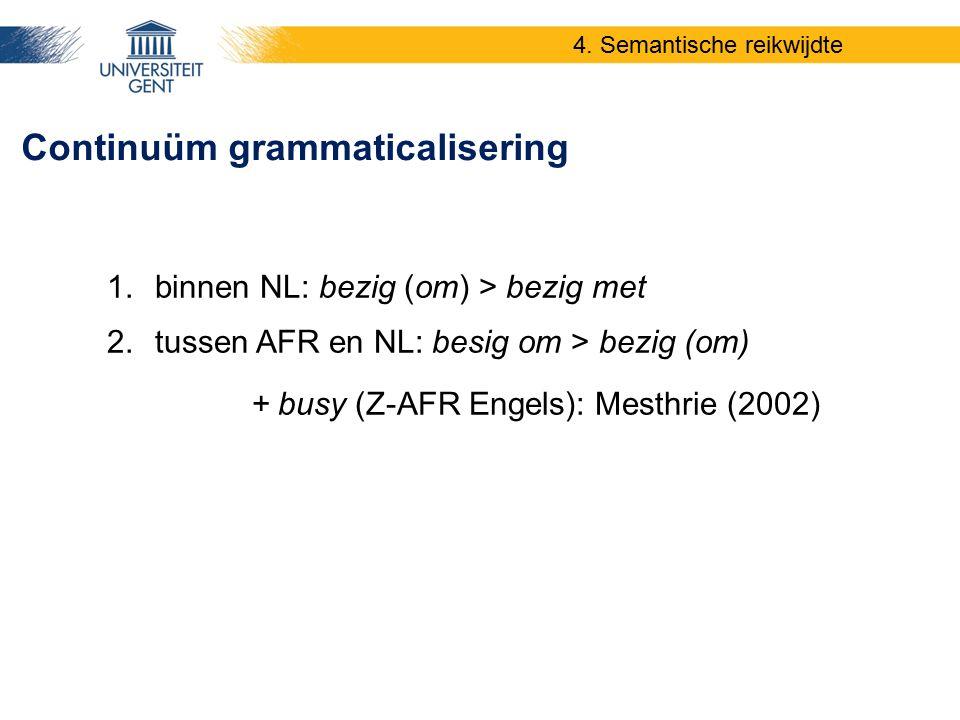 Continuüm grammaticalisering 4. Semantische reikwijdte 1.binnen NL: bezig (om) > bezig met 2.tussen AFR en NL: besig om > bezig (om) + busy (Z-AFR Eng